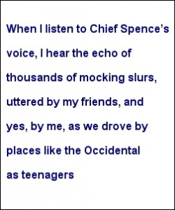 """When I listen to Chief Spence's voice, I hear the echo of thousands of mocking slurs, uttered by my friends, and yes, by me, as we drove by places like the Occidental as teenagers"""