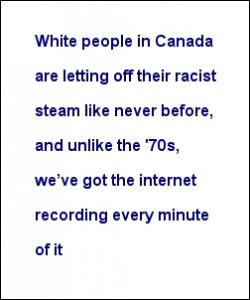 """White people in Canada are letting off their racist steam like never before, and unlike the '70s, we've got the internet recording every minute of it"""